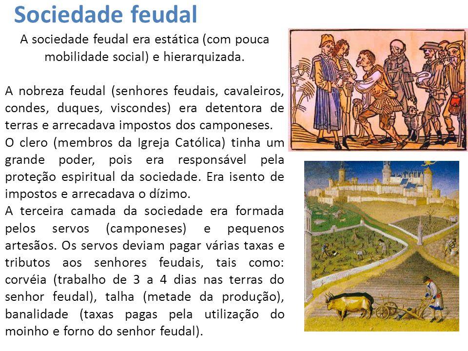 Sociedade feudal A sociedade feudal era estática (com pouca mobilidade social) e hierarquizada. A nobreza feudal (senhores feudais, cavaleiros, condes