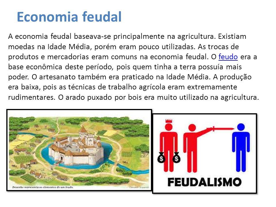 Economia feudal A economia feudal baseava-se principalmente na agricultura. Existiam moedas na Idade Média, porém eram pouco utilizadas. As trocas de