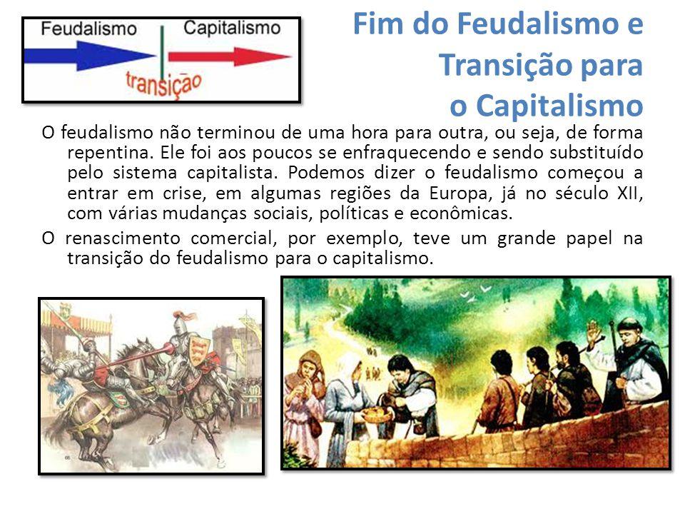 Fim do Feudalismo e Transição para o Capitalismo O feudalismo não terminou de uma hora para outra, ou seja, de forma repentina. Ele foi aos poucos se