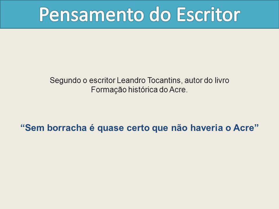 """Segundo o escritor Leandro Tocantins, autor do livro Formação histórica do Acre. """"Sem borracha é quase certo que não haveria o Acre"""""""