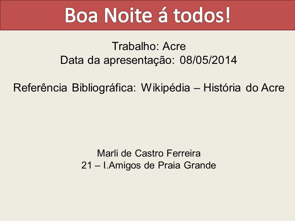 Trabalho: Acre Data da apresentação: 08/05/2014 Referência Bibliográfica: Wikipédia – História do Acre Marli de Castro Ferreira 21 – I.Amigos de Praia