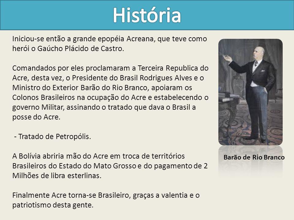 Iniciou-se então a grande epopéia Acreana, que teve como herói o Gaúcho Plácido de Castro. Comandados por eles proclamaram a Terceira Republica do Acr