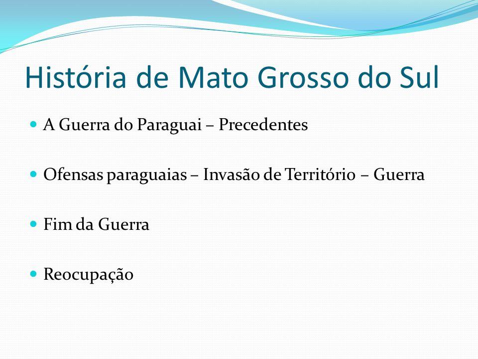 História de Mato Grosso do Sul A Guerra do Paraguai – Precedentes Ofensas paraguaias – Invasão de Território – Guerra Fim da Guerra Reocupação