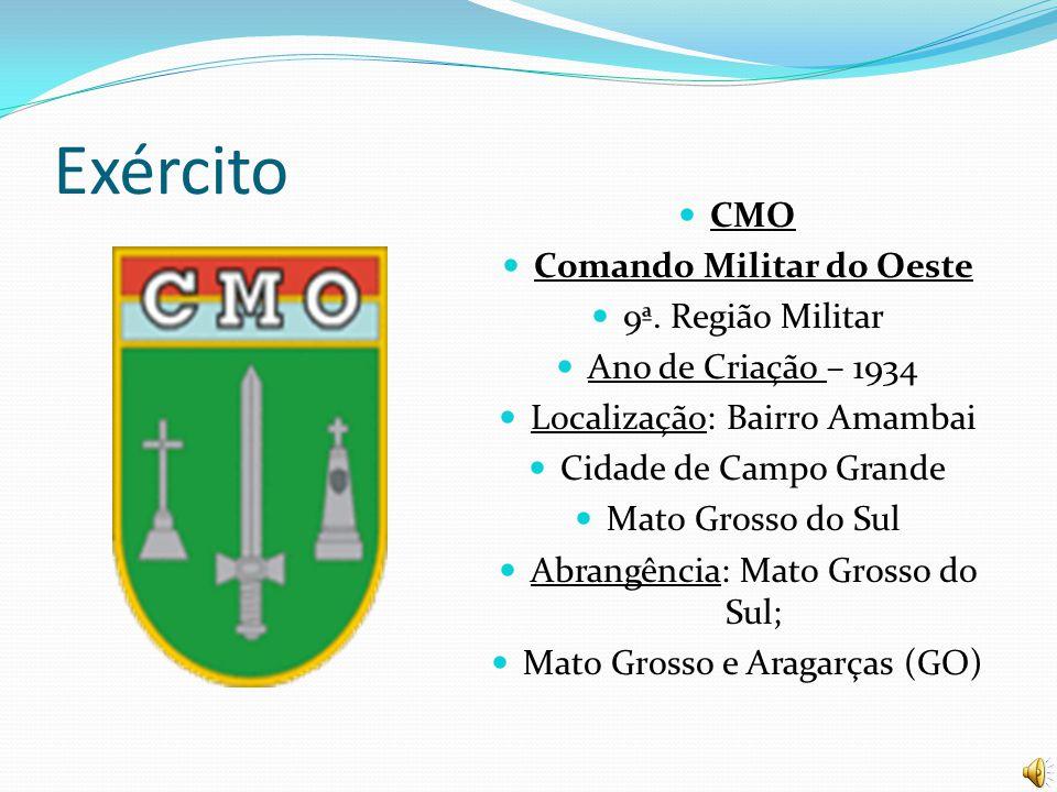 Exército CMO Comando Militar do Oeste 9ª. Região Militar Ano de Criação – 1934 Localização: Bairro Amambai Cidade de Campo Grande Mato Grosso do Sul A