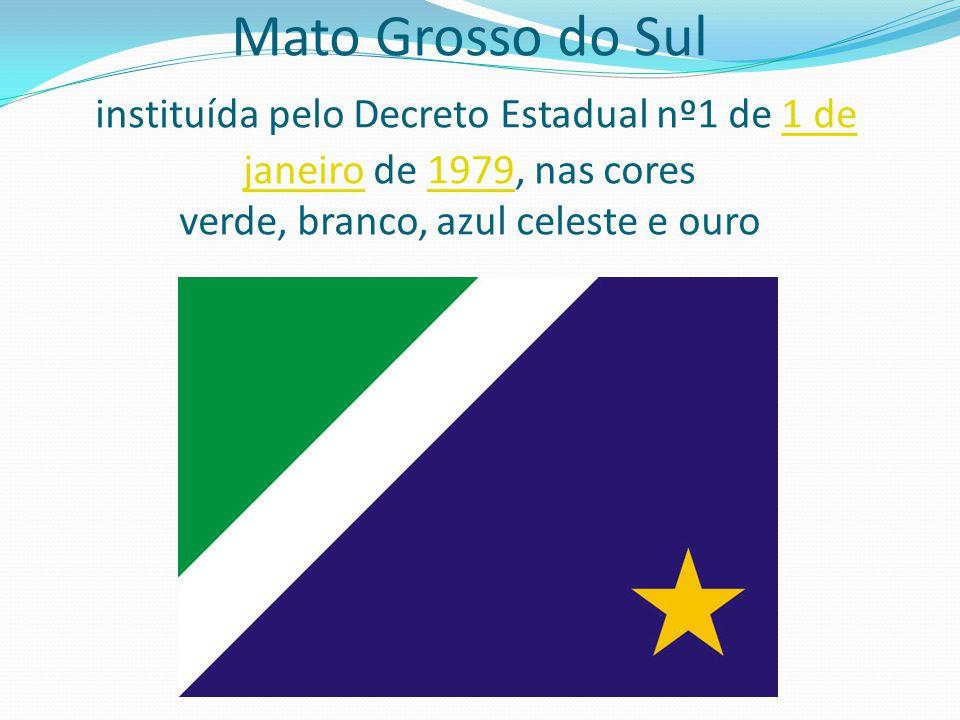 Mato Grosso do Sul instituída pelo Decreto Estadual nº1 de 1 de janeiro de 1979, nas cores verde, branco, azul celeste e ouro1 de janeiro1979