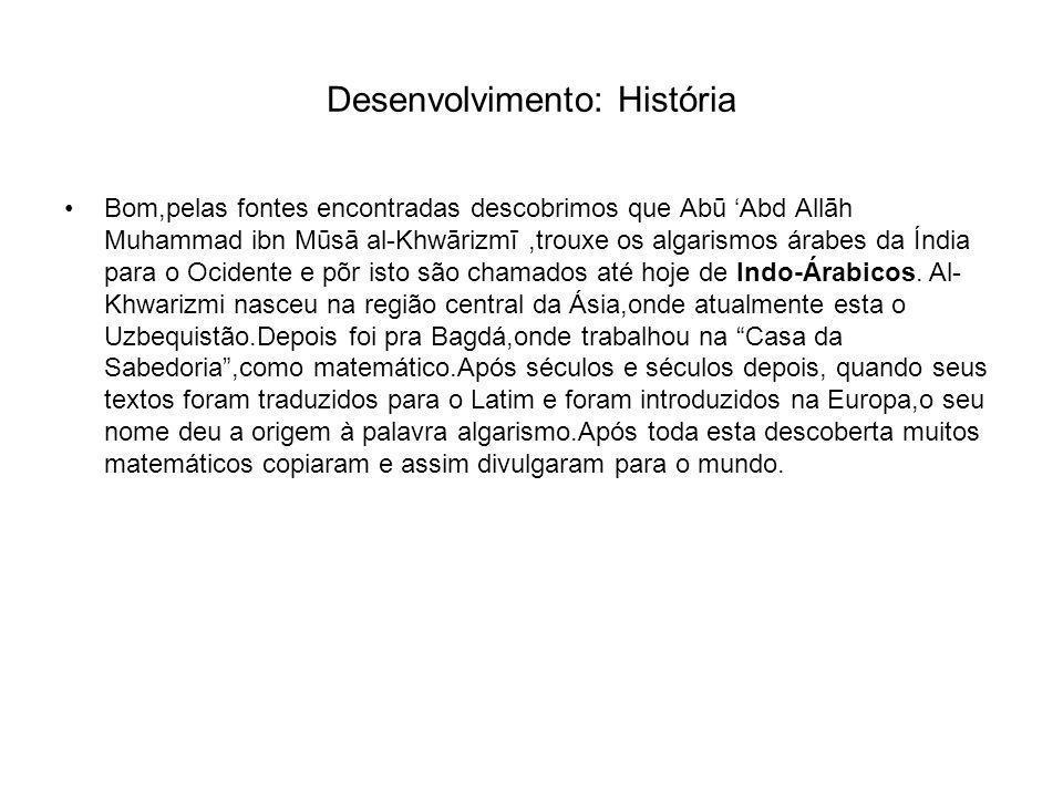 Desenvolvimento: História Bom,pelas fontes encontradas descobrimos que Abū 'Abd Allāh Muhammad ibn Mūsā al-Khwārizmī,trouxe os algarismos árabes da Índia para o Ocidente e põr isto são chamados até hoje de Indo-Árabicos.