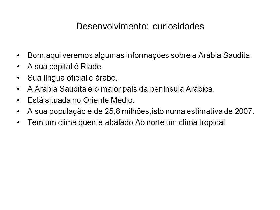 Desenvolvimento: curiosidades Bom,aqui veremos algumas informações sobre a Arábia Saudita: A sua capital é Riade.