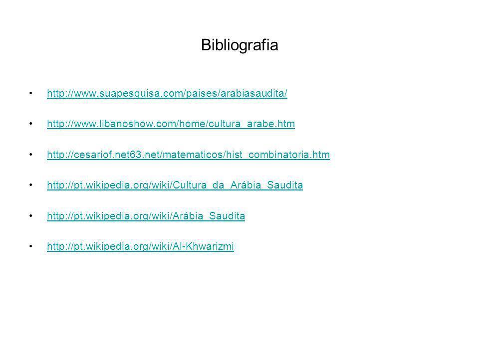 Bibliografia http://www.suapesquisa.com/paises/arabiasaudita/ http://www.libanoshow.com/home/cultura_arabe.htm http://cesariof.net63.net/matematicos/hist_combinatoria.htm http://pt.wikipedia.org/wiki/Cultura_da_Arábia_Saudita http://pt.wikipedia.org/wiki/Arábia_Saudita http://pt.wikipedia.org/wiki/Al-Khwarizmi