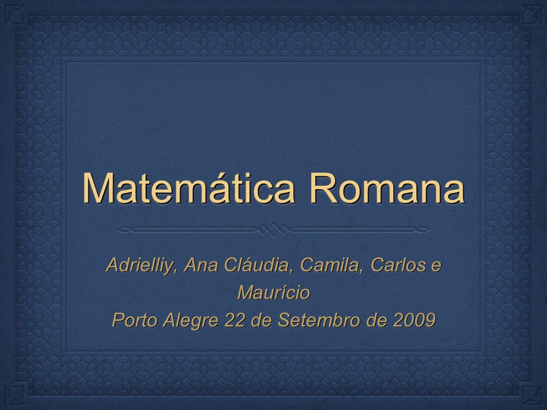 Matemática Romana Adrielliy, Ana Cláudia, Camila, Carlos e Maurício Porto Alegre 22 de Setembro de 2009 Adrielliy, Ana Cláudia, Camila, Carlos e Maurício Porto Alegre 22 de Setembro de 2009