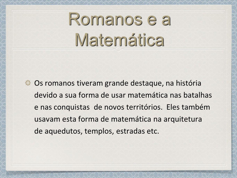 Romanos e a Matemática Os romanos tiveram grande destaque, na história devido a sua forma de usar matemática nas batalhas e nas conquistas de novos territórios.