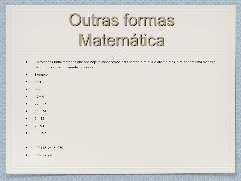 Outras formas Matemática Os romanos tinha métodos que nós hoje já conhecemos para somar, diminuir e dividir.