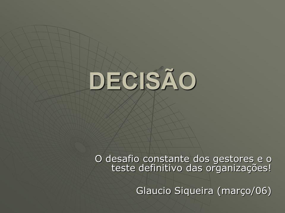 DECISÃO O desafio constante dos gestores e o teste definitivo das organizações! Glaucio Siqueira (março/06)