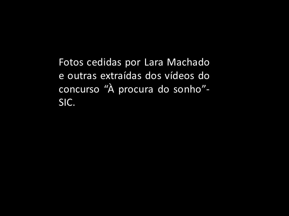 Fotos cedidas por Lara Machado e outras extraídas dos vídeos do concurso À procura do sonho - SIC.