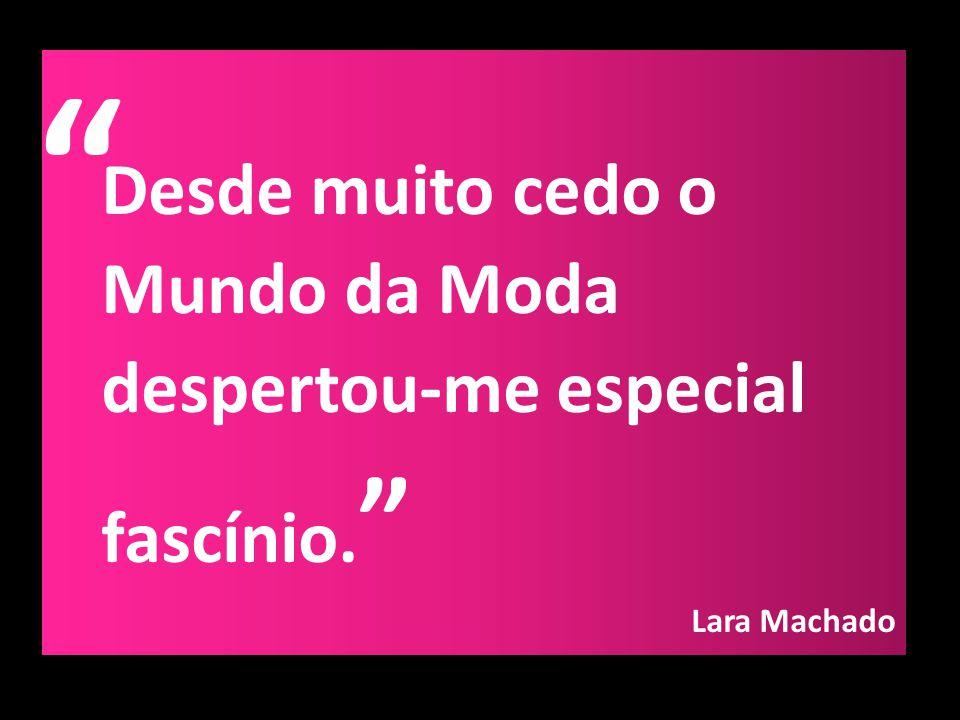 Desde muito cedo o Mundo da Moda despertou-me especial fascínio. Lara Machado