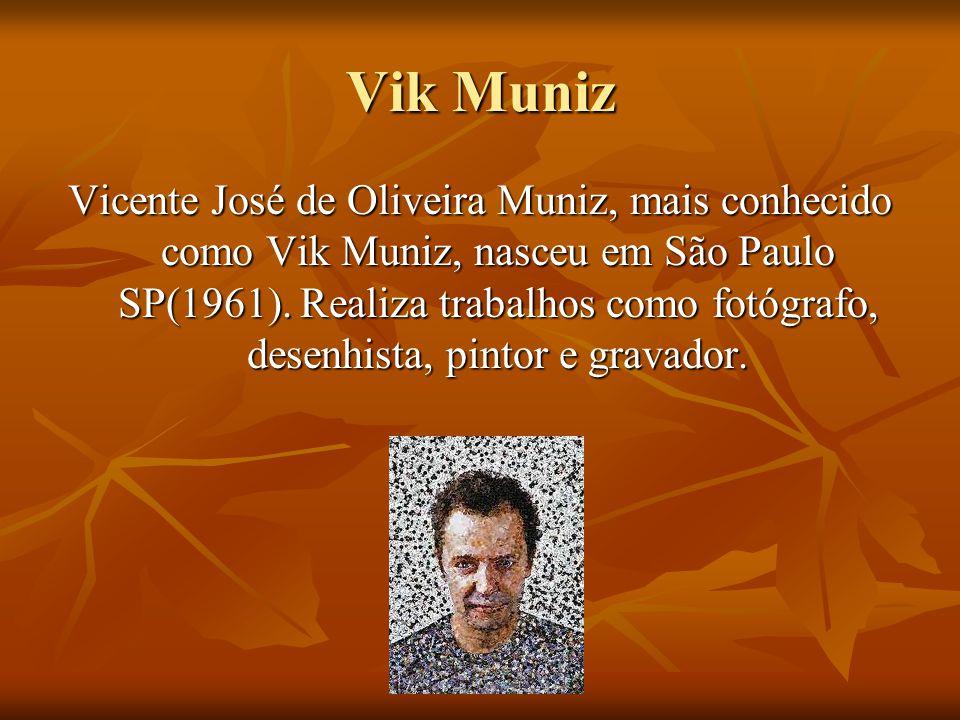 Vik Muniz Vicente José de Oliveira Muniz, mais conhecido como Vik Muniz, nasceu em São Paulo SP(1961). Realiza trabalhos como fotógrafo, desenhista, p
