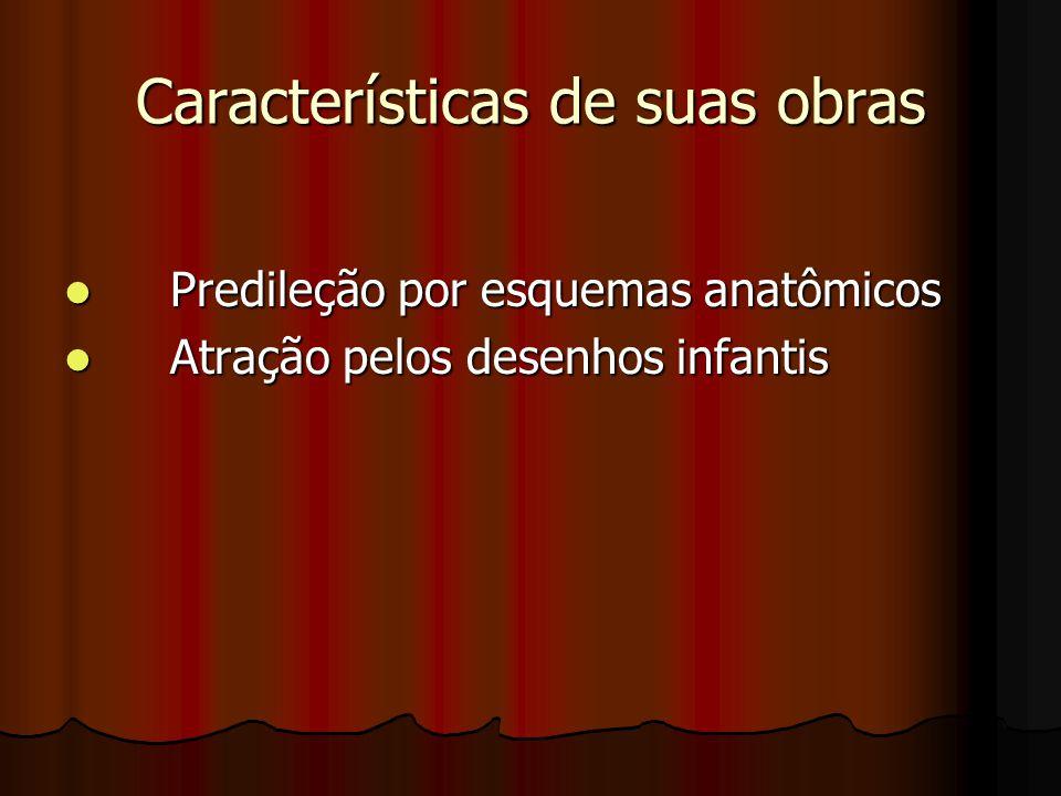 Características de suas obras Predileção por esquemas anatômicos Predileção por esquemas anatômicos Atração pelos desenhos infantis Atração pelos dese