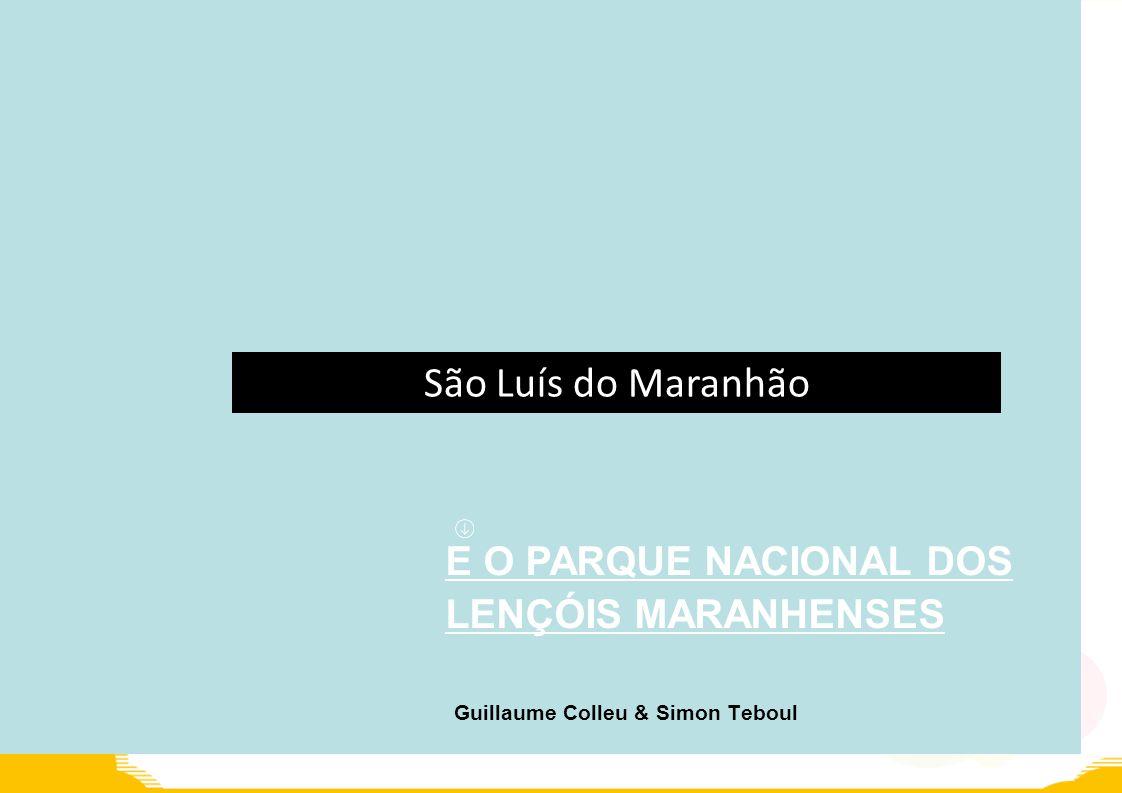 E O PARQUE NACIONAL DOS LENÇÓIS MARANHENSES Guillaume Colleu & Simon Teboul São Luís do Maranhão
