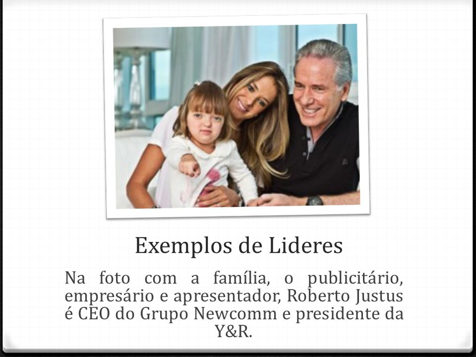 Exemplos de Lideres Na foto com a família, o publicitário, empresário e apresentador, Roberto Justus é CEO do Grupo Newcomm e presidente da Y&R.