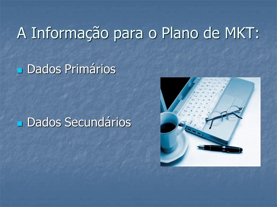 A Informação para o Plano de MKT: Dados Primários Dados Primários Dados Secundários Dados Secundários