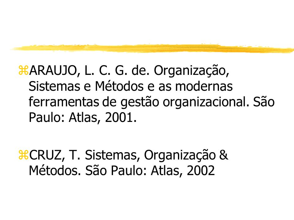 zARAUJO, L. C. G. de. Organização, Sistemas e Métodos e as modernas ferramentas de gestão organizacional. São Paulo: Atlas, 2001. zCRUZ, T. Sistemas,