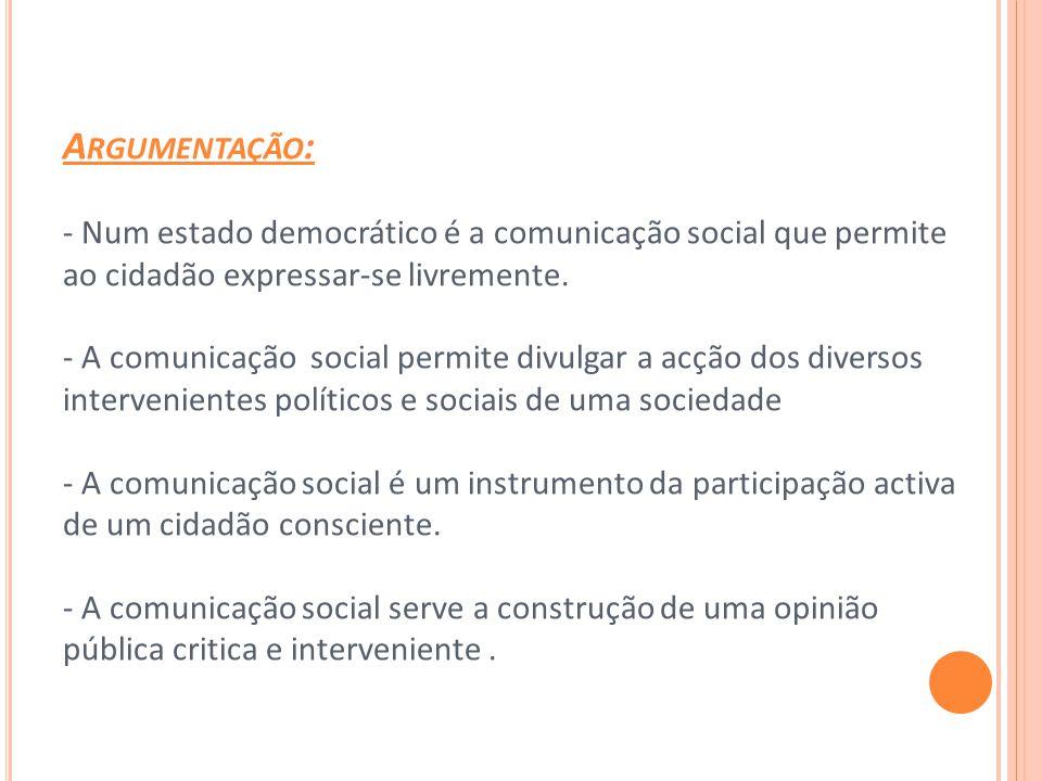 A RGUMENTAÇÃO : - Num estado democrático é a comunicação social que permite ao cidadão expressar-se livremente.