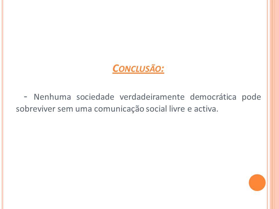 C ONCLUSÃO : - Nenhuma sociedade verdadeiramente democrática pode sobreviver sem uma comunicação social livre e activa.