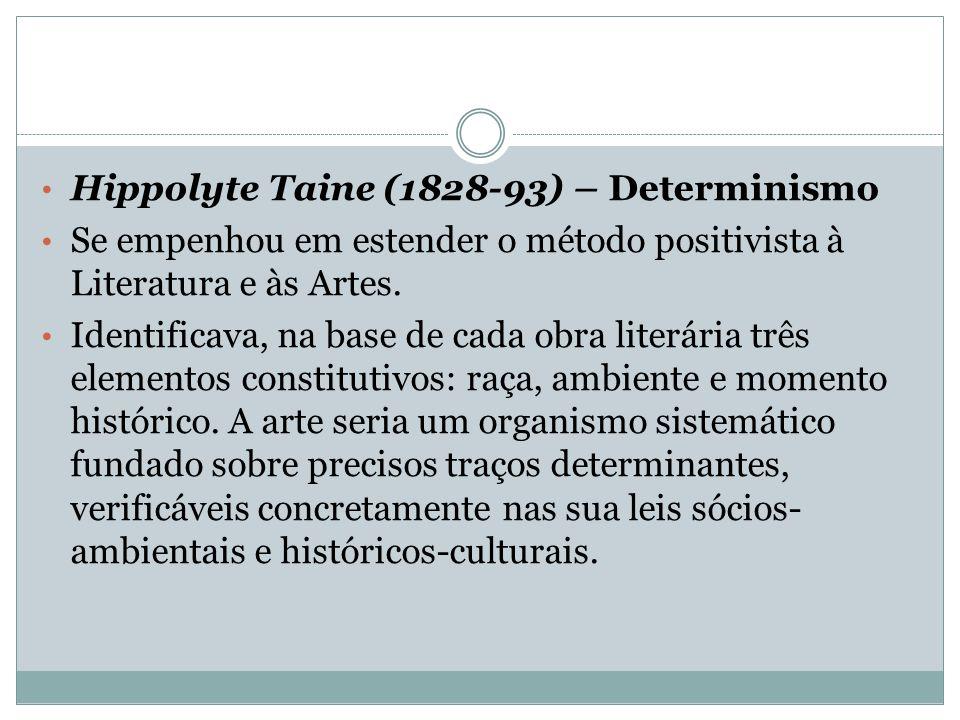 Hippolyte Taine (1828-93) – Determinismo Se empenhou em estender o método positivista à Literatura e às Artes. Identificava, na base de cada obra lite