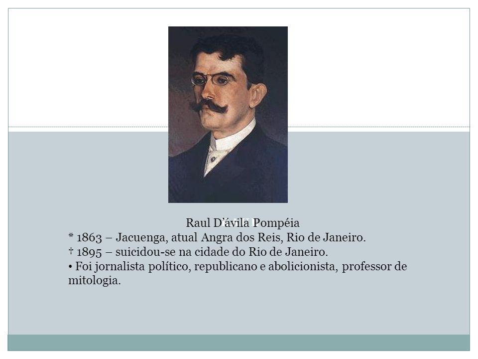 RAUL Raul D'ávila Pompéia * 1863 – Jacuenga, atual Angra dos Reis, Rio de Janeiro. † 1895 – suicidou-se na cidade do Rio de Janeiro. Foi jornalista po