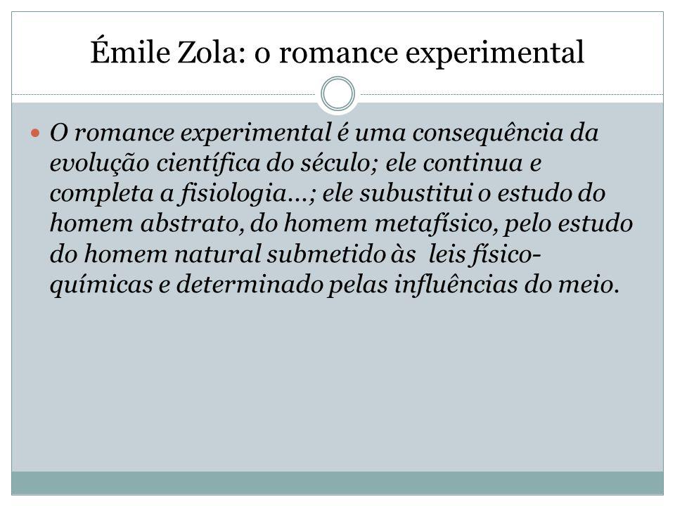 Émile Zola: o romance experimental O romance experimental é uma consequência da evolução científica do século; ele continua e completa a fisiologia...; ele subustitui o estudo do homem abstrato, do homem metafísico, pelo estudo do homem natural submetido às leis físico- químicas e determinado pelas influências do meio.