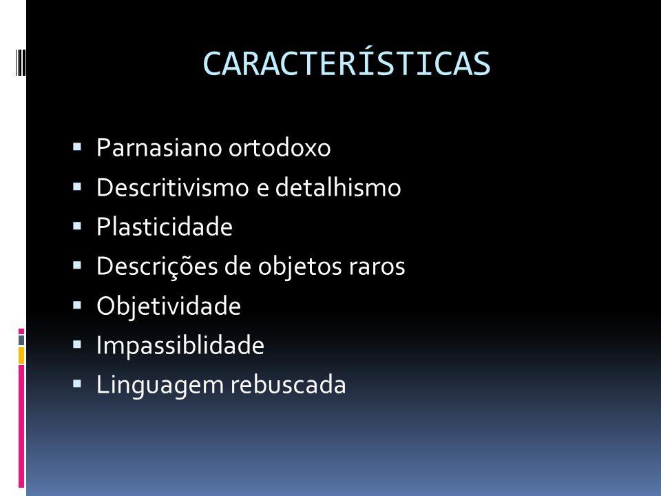 CARACTERÍSTICAS  Parnasiano ortodoxo  Descritivismo e detalhismo  Plasticidade  Descrições de objetos raros  Objetividade  Impassiblidade  Linguagem rebuscada
