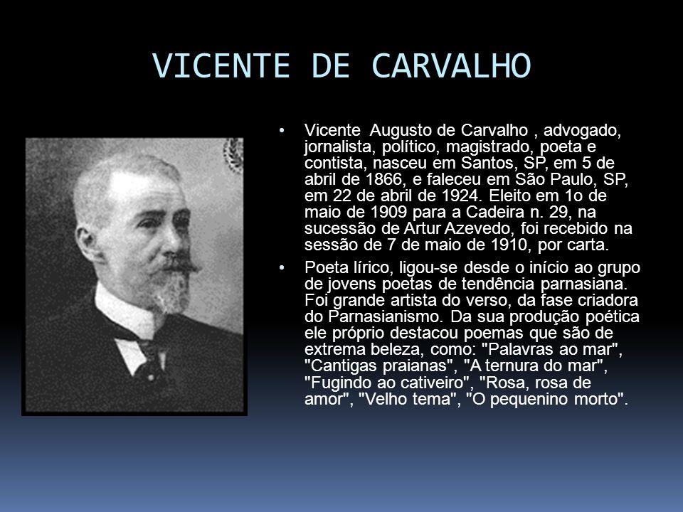 VICENTE DE CARVALHO Vicente Augusto de Carvalho, advogado, jornalista, político, magistrado, poeta e contista, nasceu em Santos, SP, em 5 de abril de 1866, e faleceu em São Paulo, SP, em 22 de abril de 1924.