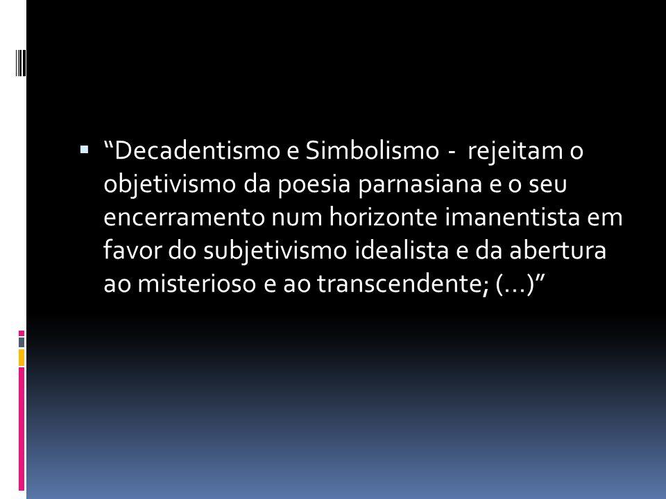  Decadentismo e Simbolismo - rejeitam o objetivismo da poesia parnasiana e o seu encerramento num horizonte imanentista em favor do subjetivismo idealista e da abertura ao misterioso e ao transcendente; (...)