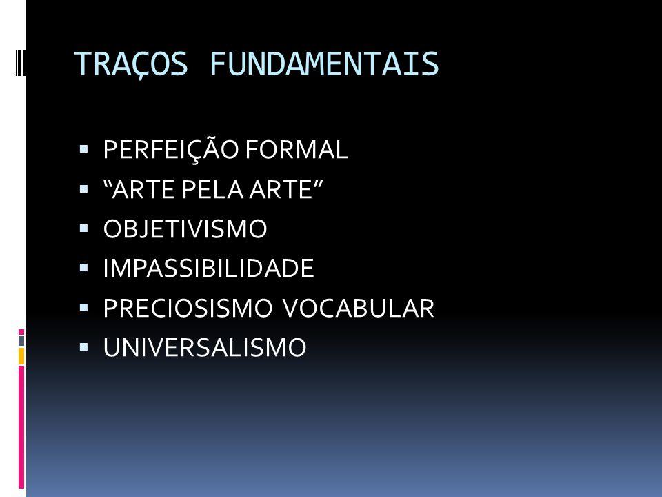 TRAÇOS FUNDAMENTAIS  PERFEIÇÃO FORMAL  ARTE PELA ARTE  OBJETIVISMO  IMPASSIBILIDADE  PRECIOSISMO VOCABULAR  UNIVERSALISMO