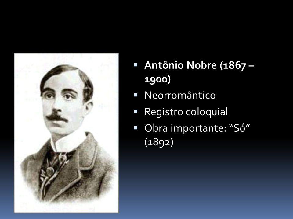  Antônio Nobre (1867 – 1900)  Neorromântico  Registro coloquial  Obra importante: Só (1892)