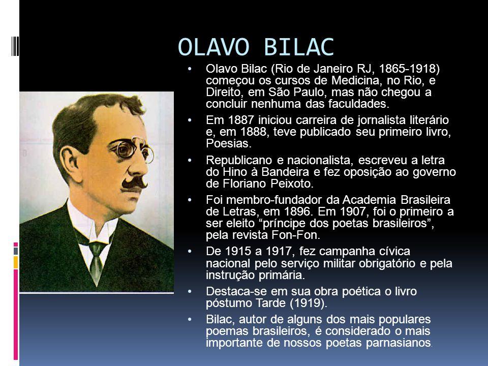 OLAVO BILAC Olavo Bilac (Rio de Janeiro RJ, 1865-1918) começou os cursos de Medicina, no Rio, e Direito, em São Paulo, mas não chegou a concluir nenhuma das faculdades.