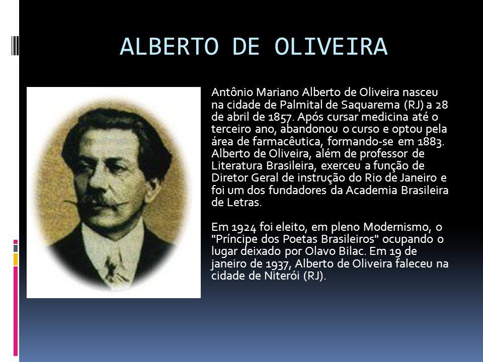 ALBERTO DE OLIVEIRA Antônio Mariano Alberto de Oliveira nasceu na cidade de Palmital de Saquarema (RJ) a 28 de abril de 1857.