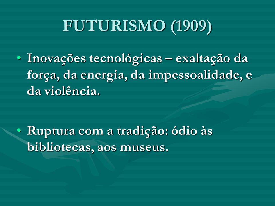 FUTURISMO (1909) Inovações tecnológicas – exaltação da força, da energia, da impessoalidade, e da violência.Inovações tecnológicas – exaltação da forç