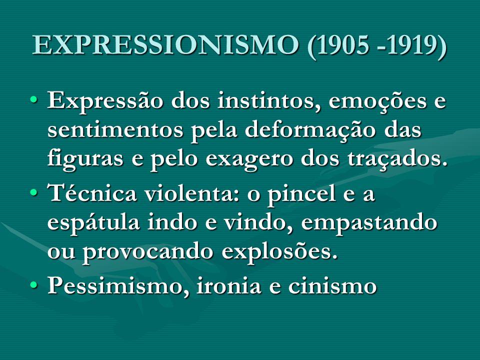 EXPRESSIONISMO (1905 -1919) Expressão dos instintos, emoções e sentimentos pela deformação das figuras e pelo exagero dos traçados.Expressão dos insti