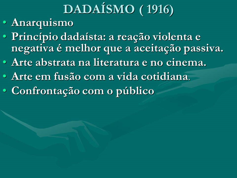 DADAÍSMO ( 1916) AnarquismoAnarquismo Princípio dadaísta: a reação violenta e negativa é melhor que a aceitação passiva.Princípio dadaísta: a reação v