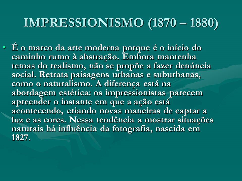 IMPRESSIONISMO (1870 – 1880) É o marco da arte moderna porque é o início do caminho rumo à abstração. Embora mantenha temas do realismo, não se propõe