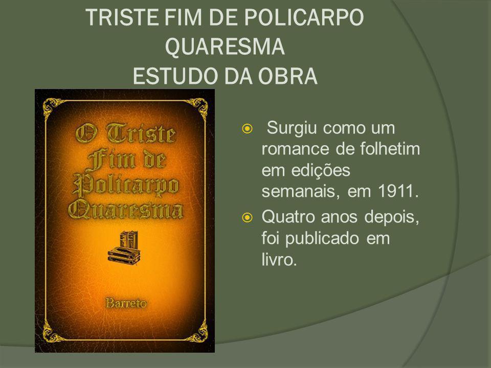 TRISTE FIM DE POLICARPO QUARESMA ESTUDO DA OBRA  Surgiu como um romance de folhetim em edições semanais, em 1911.  Quatro anos depois, foi publicado