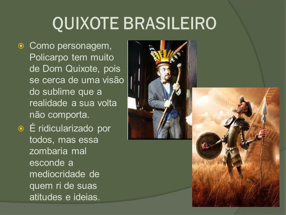 QUIXOTE BRASILEIRO  Como personagem, Policarpo tem muito de Dom Quixote, pois se cerca de uma visão do sublime que a realidade a sua volta não compor
