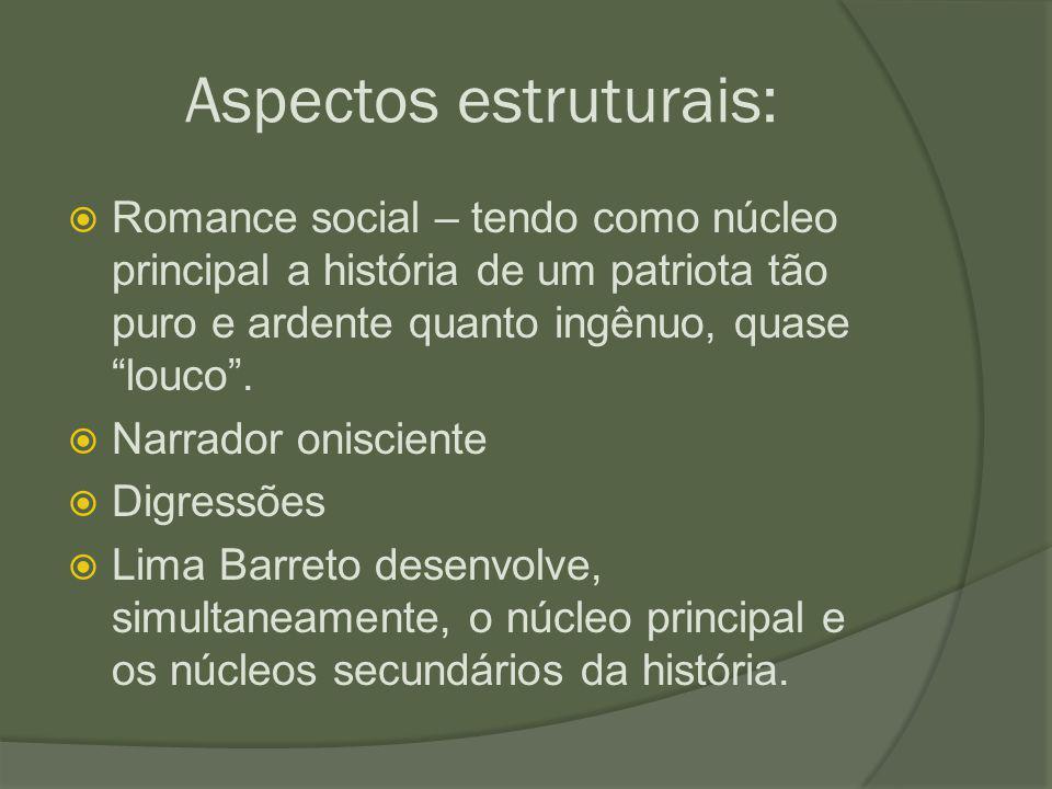 """Aspectos estruturais:  Romance social – tendo como núcleo principal a história de um patriota tão puro e ardente quanto ingênuo, quase """"louco"""".  Nar"""