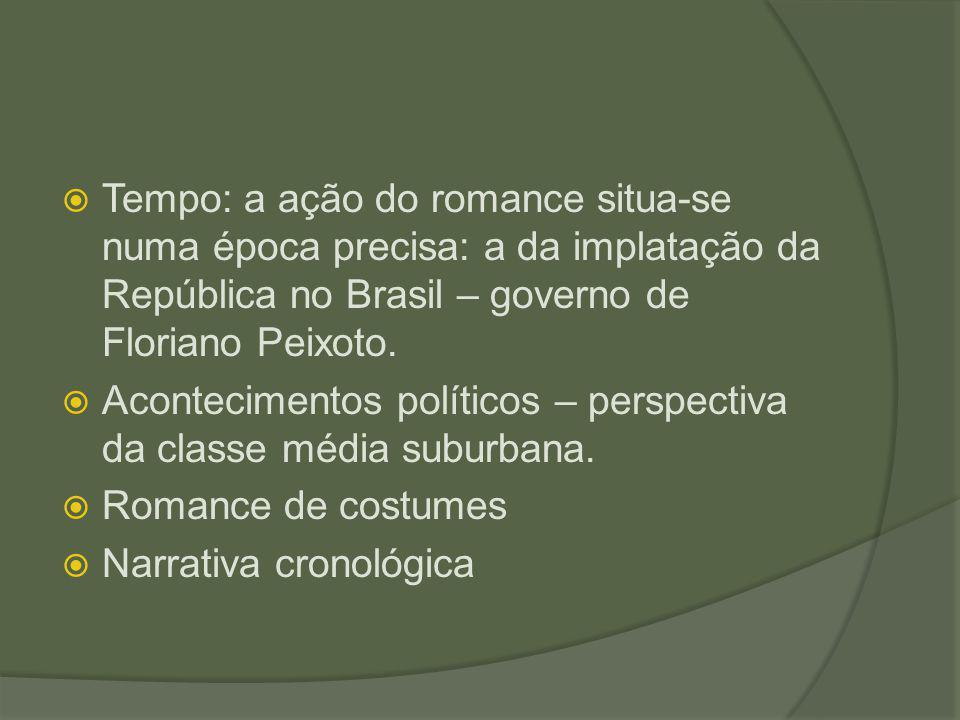  Tempo: a ação do romance situa-se numa época precisa: a da implatação da República no Brasil – governo de Floriano Peixoto.  Acontecimentos polític
