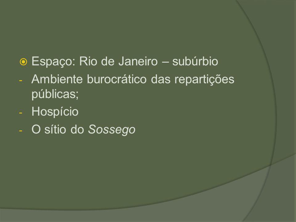  Espaço: Rio de Janeiro – subúrbio - Ambiente burocrático das repartições públicas; - Hospício - O sítio do Sossego