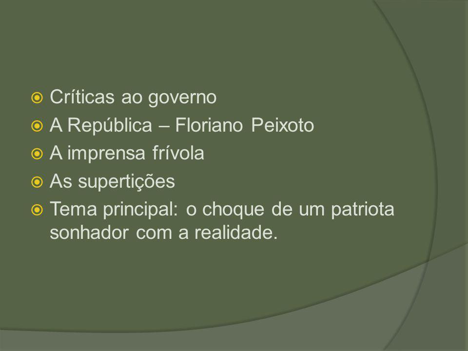  Críticas ao governo  A República – Floriano Peixoto  A imprensa frívola  As supertições  Tema principal: o choque de um patriota sonhador com a