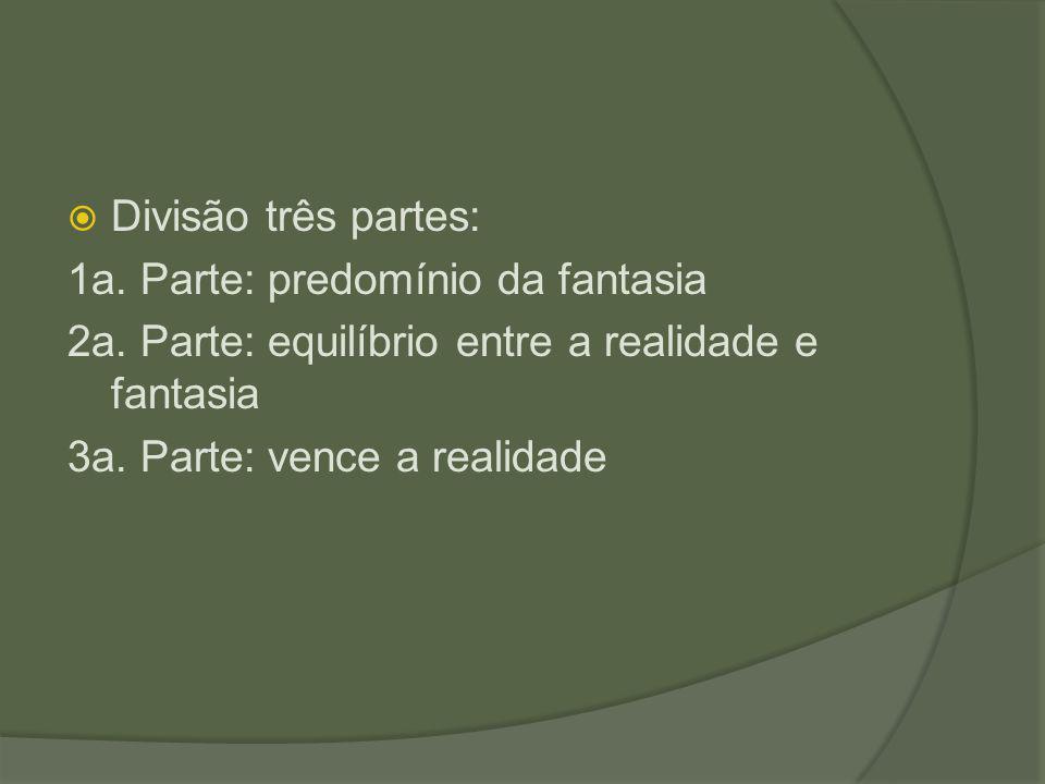 Divisão três partes: 1a. Parte: predomínio da fantasia 2a. Parte: equilíbrio entre a realidade e fantasia 3a. Parte: vence a realidade