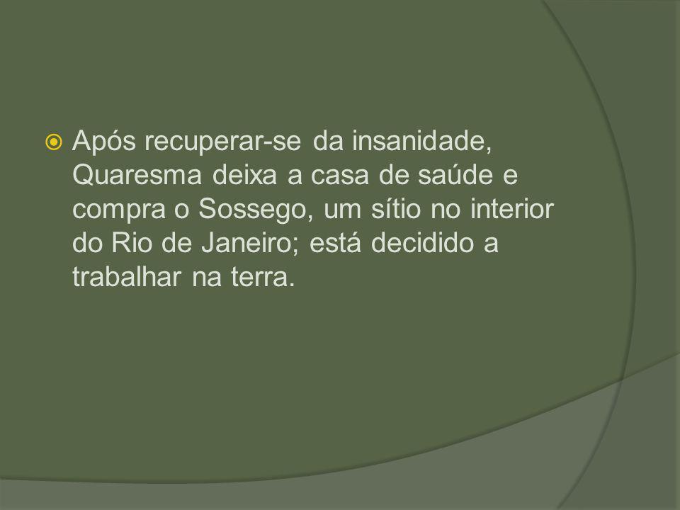  Após recuperar-se da insanidade, Quaresma deixa a casa de saúde e compra o Sossego, um sítio no interior do Rio de Janeiro; está decidido a trabalha