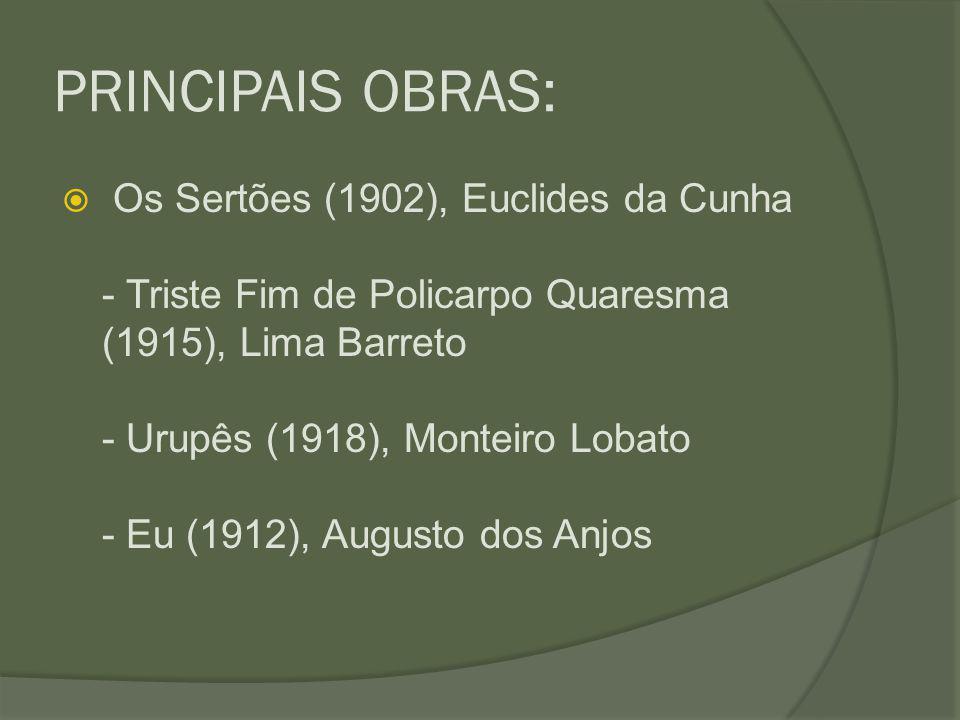 PRINCIPAIS OBRAS:  Os Sertões (1902), Euclides da Cunha - Triste Fim de Policarpo Quaresma (1915), Lima Barreto - Urupês (1918), Monteiro Lobato - Eu