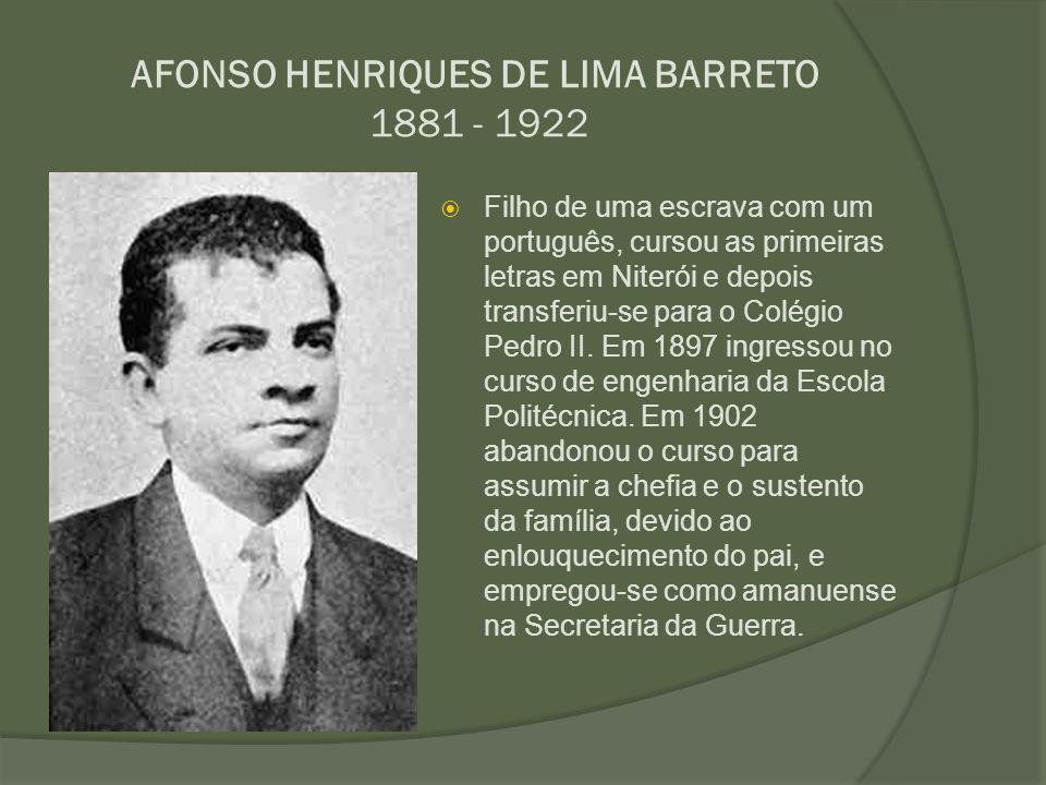 AFONSO HENRIQUES DE LIMA BARRETO 1881 - 1922  Filho de uma escrava com um português, cursou as primeiras letras em Niterói e depois transferiu-se par